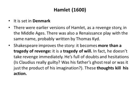 Hamlet (1600) It is set in Denmark There were earlier versions of Hamlet, as a revenge story, in the Middle Ages. There was also a Renaissance play with.