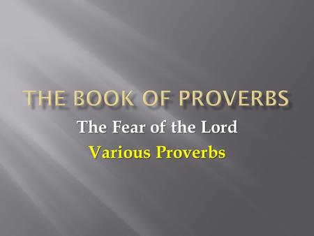 The Fear of the Lord Various Proverbs. 1:7 The fear of the LORD is the beginning of knowledge, but fools despise wisdom and discipline. 1:7 The fear of.