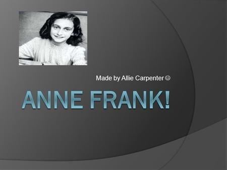 Made by Allie Carpenter. Intro: Anne Frank and her family moved into a small hidden room above a shop with the VanDanns because the Nazis were gathering.