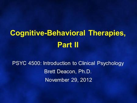 Cognitive-Behavioral Therapies, Part II PSYC 4500: Introduction to Clinical Psychology Brett Deacon, Ph.D. November 29, 2012.