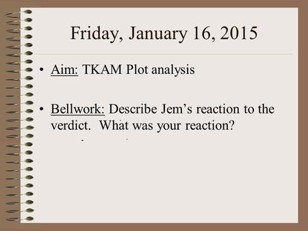 Friday, January 16, 2015 Aim: TKAM Plot analysis Bellwork: Describe Jem's reaction to the verdict. What was your reaction?