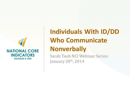 Individuals With ID/DD Who Communicate Nonverbally Sarah Taub NCI Webinar Series: January 28 th, 2014.
