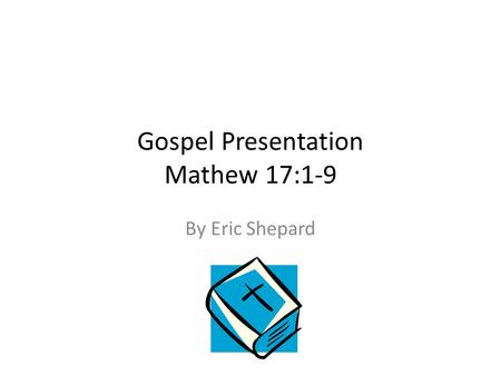 Gospel Presentation Mathew 17:1-9 By Eric Shepard.