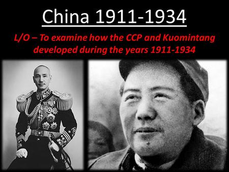 China 1911-1934 L/O – To examine how the CCP and Kuomintang developed during the years 1911-1934.