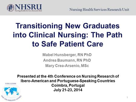 Nursing Health Services Research Unit Transitioning New Graduates into Clinical Nursing: The Path to Safe Patient Care Mabel Hunsberger, RN PhD Andrea.