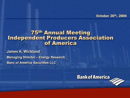 October 26 th, 2004 75 th Annual Meeting Independent Producers Association of America James K. Wicklund Managing Director – Energy Research Banc of America.