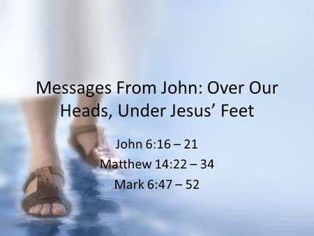 Messages From John: Over Our Heads, Under Jesus' Feet John 6:16 – 21 Matthew 14:22 – 34 Mark 6:47 – 52.