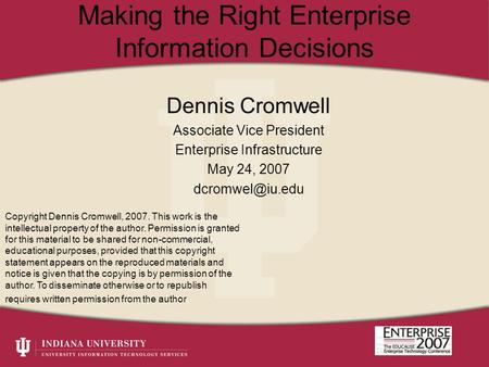 Making the Right Enterprise Information Decisions Dennis Cromwell Associate Vice President Enterprise Infrastructure May 24, 2007 Copyright.
