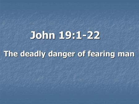 John 19:1-22 The deadly danger of fearing man. Introduction: Pontius Pilate:  5 th or 6 th Roman Procurator (Governor) of Judea  His authority:  Financial.