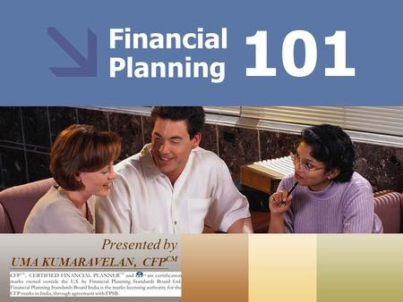 Financial Planning Presented by UMA KUMARAVELAN, CFP CM 101 CFP CM, CERTIFIED FINANCIAL PLANNER™ and federally registered CFP (with flame design) ® are.