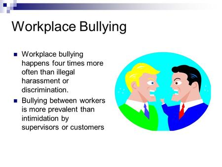 Workplace Bullying Workplace bullying happens four times more often than illegal harassment or discrimination. Bullying between workers is more prevalent.