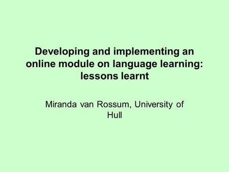 Developing and implementing an online module on language learning: lessons learnt Miranda van Rossum, University of Hull.