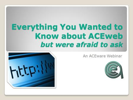 Everything You Wanted to Know about ACEweb but were afraid to ask An ACEware Webinar.