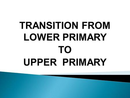 TRANSITION FROM LOWER PRIMARY TO UPPER PRIMARY.