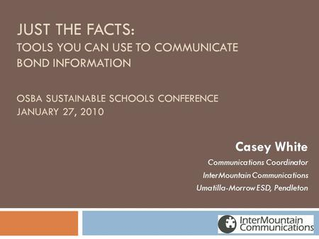JUST THE FACTS: TOOLS YOU CAN USE TO COMMUNICATE BOND INFORMATION OSBA SUSTAINABLE SCHOOLS CONFERENCE JANUARY 27, 2010 Casey White Communications Coordinator.
