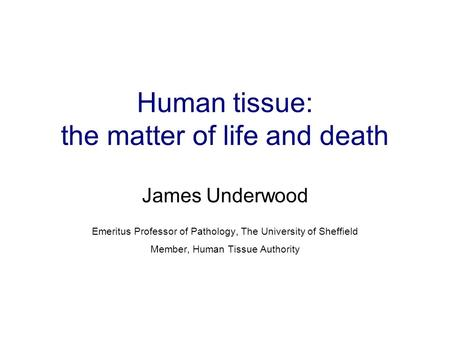 Human tissue: the matter of life and death James Underwood Emeritus Professor of Pathology, The University of Sheffield Member, Human Tissue Authority.