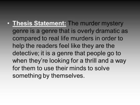Thesis Statement: The murder mystery genre is a genre that is overly dramatic as compared to real life murders in order to help the readers feel like they.