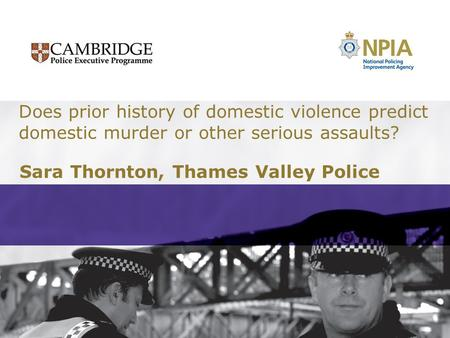 Does prior history of domestic violence predict domestic murder or other serious assaults? Sara Thornton, Thames Valley Police.