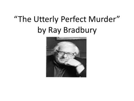"""The Utterly Perfect Murder"" by Ray Bradbury"