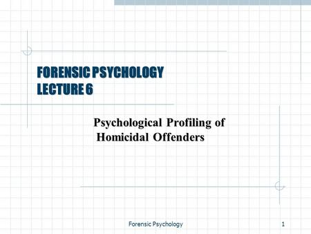 Forensic Psychology1 FORENSIC PSYCHOLOGY LECTURE 6 Psychological Profiling of Homicidal Offenders.