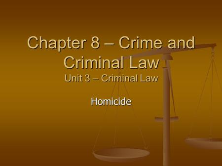 Chapter 8 – Crime and Criminal Law Unit 3 – Criminal Law Homicide.