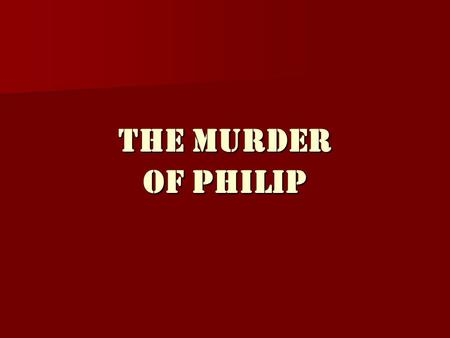 The Murder Of Philip THE EVENTS OF THE MURDER Philip was attending the wedding of his daughter: Philip was attending the wedding of his daughter: Cleopatra.