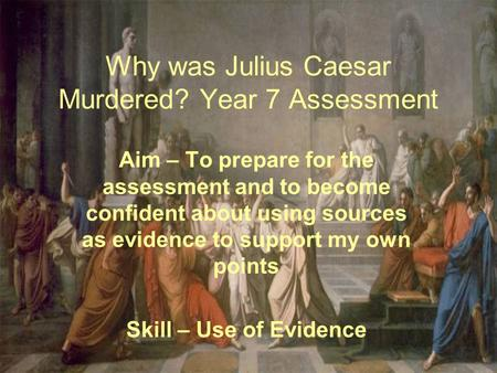 Why was Julius Caesar Murdered? Year 7 Assessment Aim – To prepare for the assessment and to become confident about using sources as evidence to support.