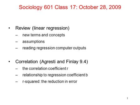 Sociology 601 Class 17: October 28, 2009 Review (linear regression) –new terms and concepts –assumptions –reading regression computer outputs Correlation.