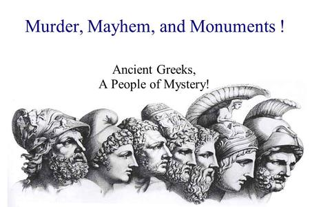 Murder, Mayhem, and Monuments ! Ancient Greeks, A People of Mystery!
