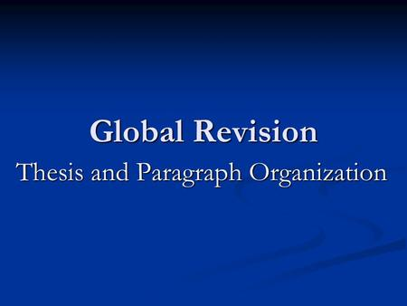 Global Revision Thesis and Paragraph Organization.