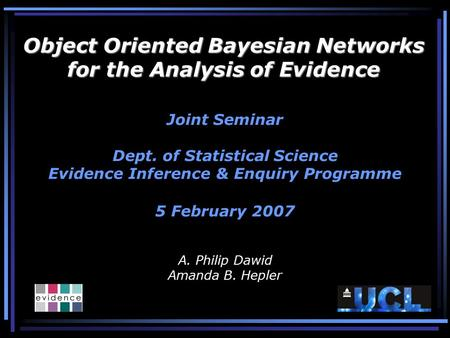 Object Oriented Bayesian Networks for the Analysis of Evidence Joint Seminar Dept. of Statistical Science Evidence Inference & Enquiry Programme 5 February.