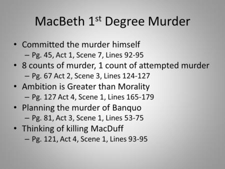MacBeth 1 st Degree Murder Committed the murder himself – Pg. 45, Act 1, Scene 7, Lines 92-95 8 counts of murder, 1 count of attempted murder – Pg. 67.