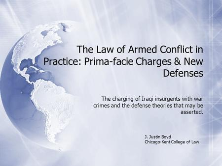 The Law of Armed Conflict in Practice: Prima-facie Charges & New Defenses The charging of Iraqi insurgents with war crimes and the defense theories that.