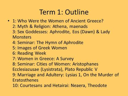 Term 1: Outline 1: Who Were the Women of Ancient Greece? 2: Myth & Religion: Athena, maenads 3: Sex Goddesses: Aphrodite, Eos (Dawn) & Lady Monsters 4: