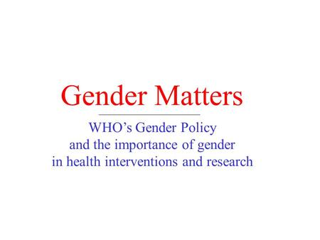 Gender Matters WHO's Gender Policy and the importance of gender in health interventions and research.