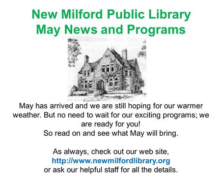 New Milford Public Library May News and Programs May has arrived and we are still hoping for our warmer weather. But no need to wait for our exciting programs;