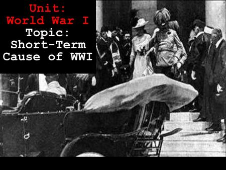Unit: World War I Topic: Short-Term Cause of WWI.
