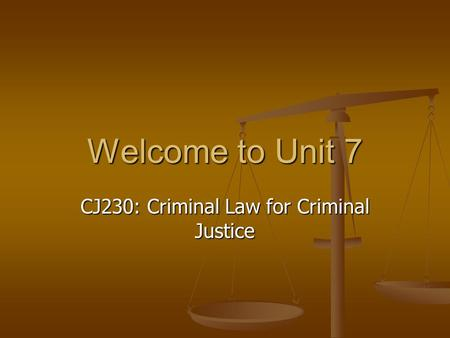 Welcome to Unit 7 CJ230: Criminal Law for Criminal Justice.