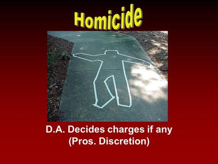 D.A. Decides charges if any (Pros. Discretion). Learning Target Analyze the different types of Murder charges and be able to apply them in this class.