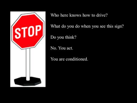 Who here knows how to drive? What do you do when you see this sign? Do you think? No. You act. You are conditioned.