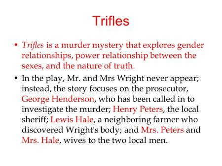 Trifles Trifles is a murder mystery that explores gender relationships, power relationship between the sexes, and the nature of truth. In the play, Mr.