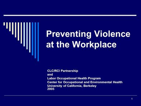 1 Preventing Violence at the Workplace CLC/RCI Partnership and Labor Occupational Health Program Center for Occupational and Environmental Health University.