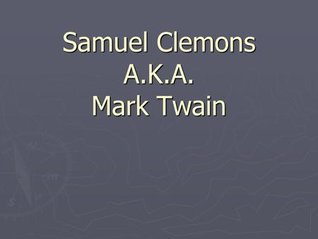 Samuel Clemons A.K.A. Mark Twain. ► Samuel Langhorne Clemens, who would one day be known as Mark Twain - America's most famous literary icon, was welcomed.