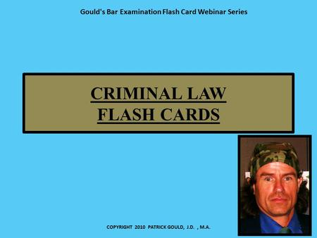 CRIMINAL LAW FLASH CARDS COPYRIGHT 2010 PATRICK GOULD, J.D., M.A. Gould's Bar Examination Flash Card Webinar Series.