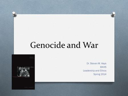 Genocide and War Dr. Steven M. Hays BKHS Leadership and Ethics Spring 2014.