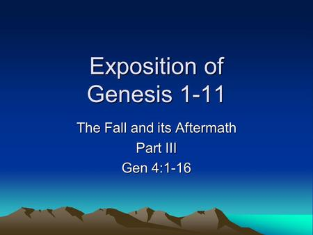 Exposition of Genesis 1-11 The Fall and its Aftermath Part III Gen 4:1-16.