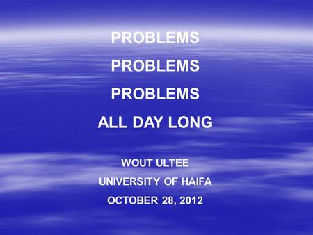 PROBLEMS ALL DAY LONG WOUT ULTEE UNIVERSITY OF HAIFA OCTOBER 28, 2012.