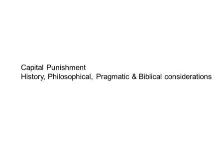 Capital Punishment History, Philosophical, Pragmatic & Biblical considerations.