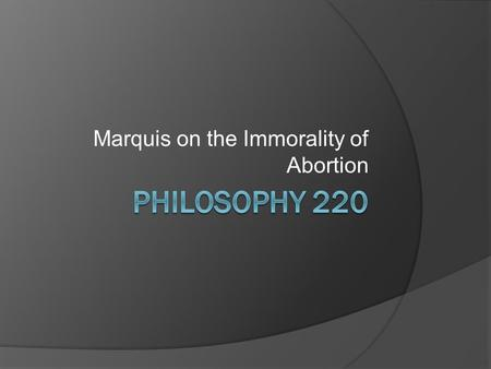 Marquis on the Immorality of Abortion. Getting Right to It.  Marquis's purpose is to provide a defensible anti-abortion position which is free from irrational.