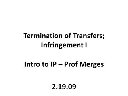 Termination of Transfers; Infringement I Intro to IP – Prof Merges 2.19.09.